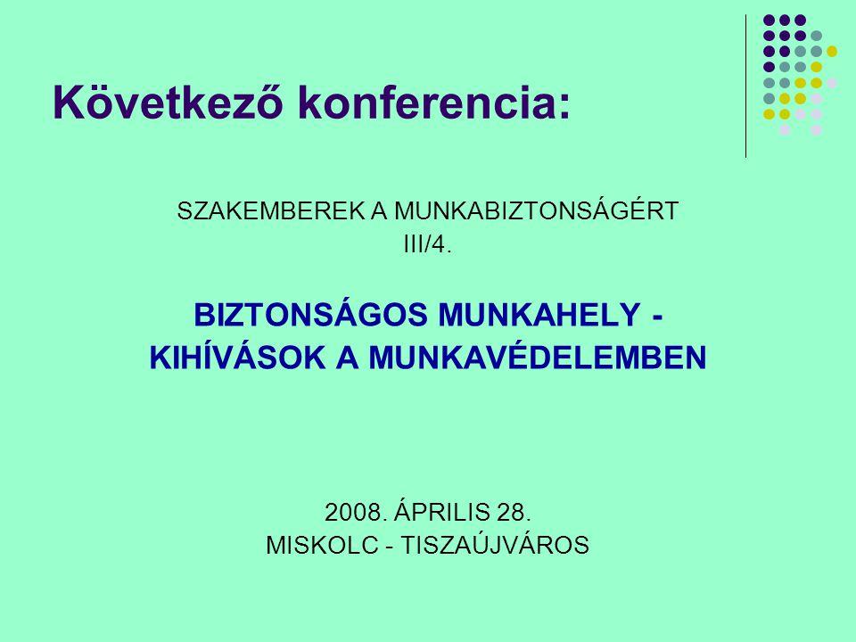 Következő konferencia: SZAKEMBEREK A MUNKABIZTONSÁGÉRT III/4. BIZTONSÁGOS MUNKAHELY - KIHÍVÁSOK A MUNKAVÉDELEMBEN 2008. ÁPRILIS 28. MISKOLC - TISZAÚJV