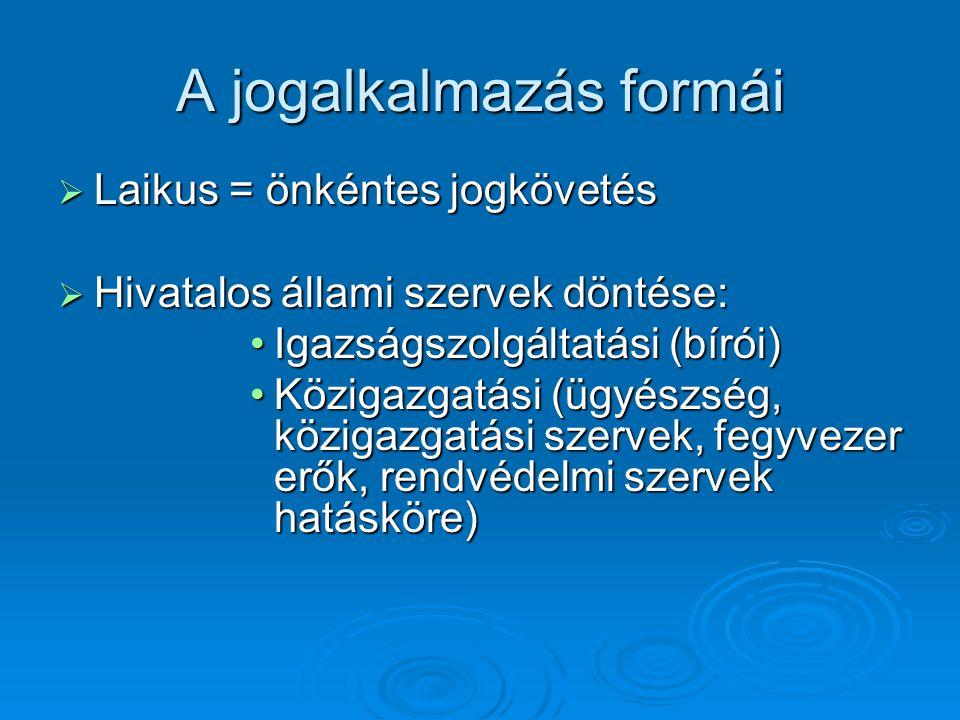 A jogalkalmazás formái  Laikus = önkéntes jogkövetés  Hivatalos állami szervek döntése: Igazságszolgáltatási (bírói)Igazságszolgáltatási (bírói) Köz