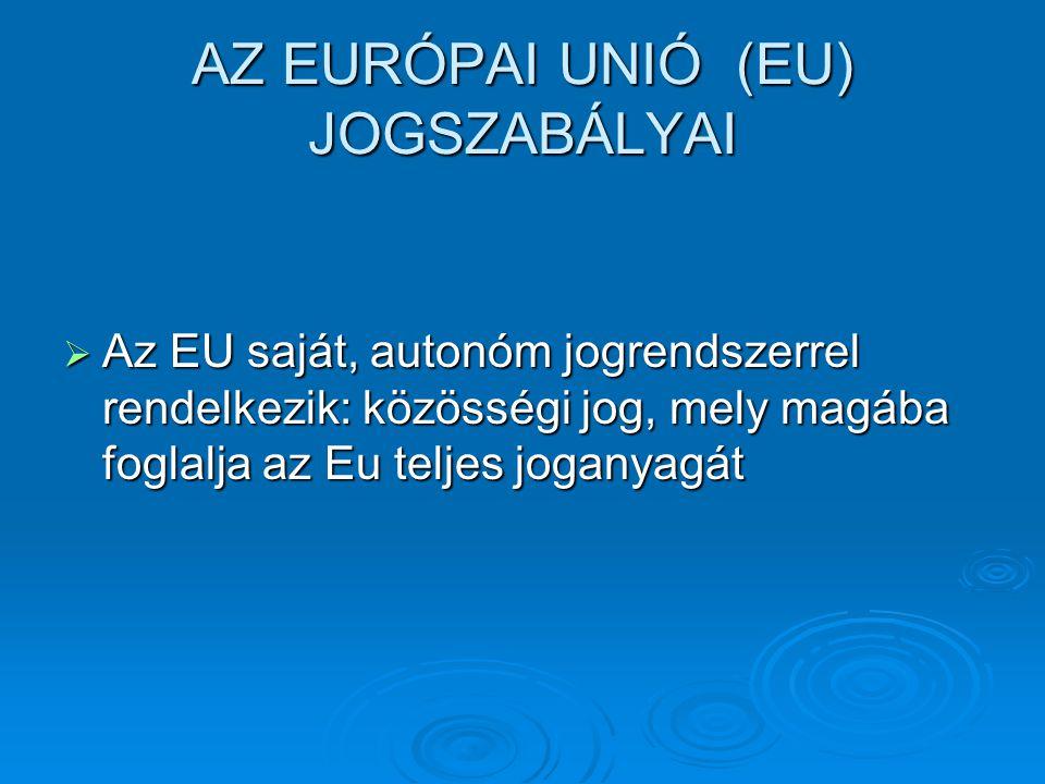 AZ EURÓPAI UNIÓ (EU) JOGSZABÁLYAI  Az EU saját, autonóm jogrendszerrel rendelkezik: közösségi jog, mely magába foglalja az Eu teljes joganyagát