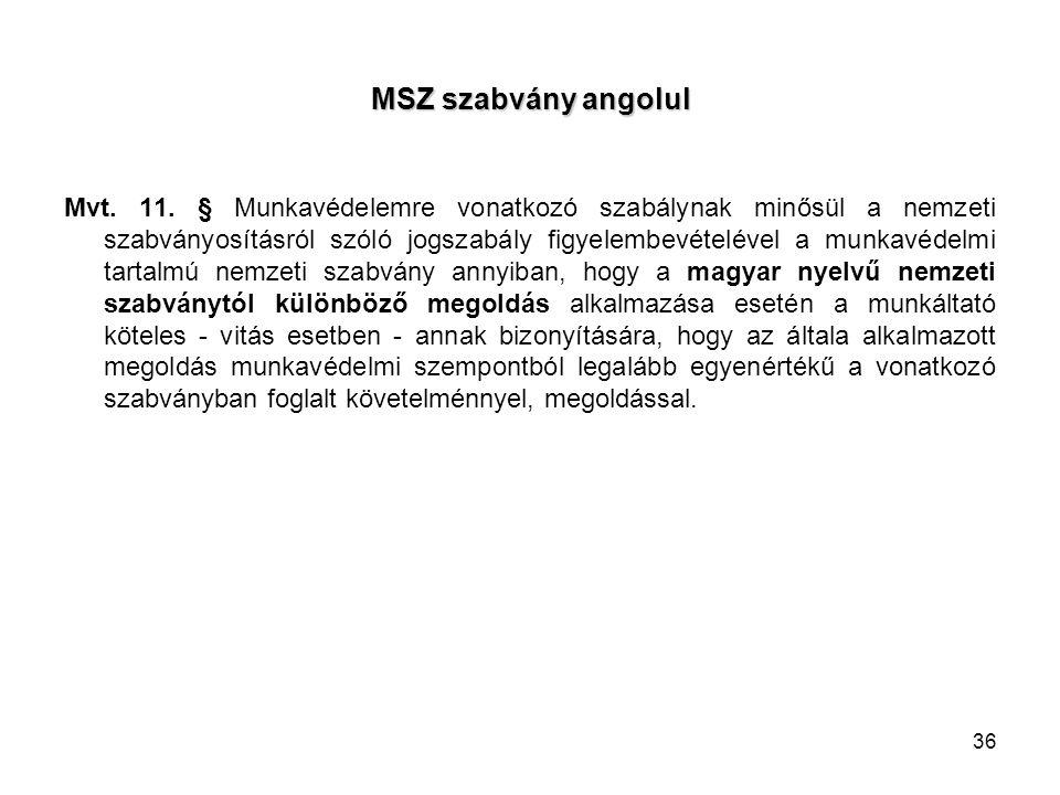36 MSZ szabvány angolul Mvt. 11. § Munkavédelemre vonatkozó szabálynak minősül a nemzeti szabványosításról szóló jogszabály figyelembevételével a munk