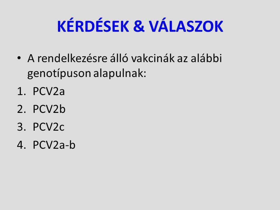 KÉRDÉSEK & VÁLASZOK A rendelkezésre álló vakcinák az alábbi genotípuson alapulnak: 1.PCV2a 2.PCV2b 3.PCV2c 4.PCV2a-b