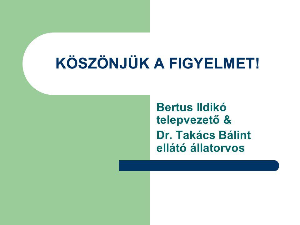 KÖSZÖNJÜK A FIGYELMET! Bertus Ildikó telepvezető & Dr. Takács Bálint ellátó állatorvos