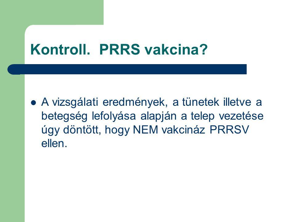 Kontroll. PRRS vakcina? A vizsgálati eredmények, a tünetek illetve a betegség lefolyása alapján a telep vezetése úgy döntött, hogy NEM vakcináz PRRSV