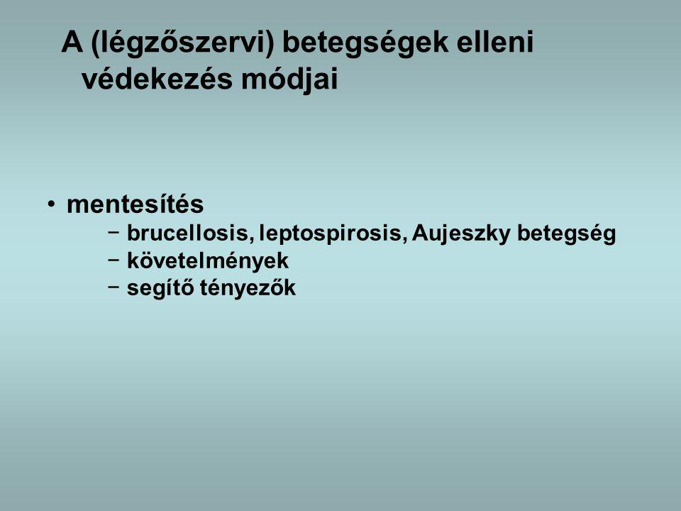 mentesítés −brucellosis, leptospirosis, Aujeszky betegség −követelmények −segítő tényezők A (légzőszervi) betegségek elleni védekezés módjai