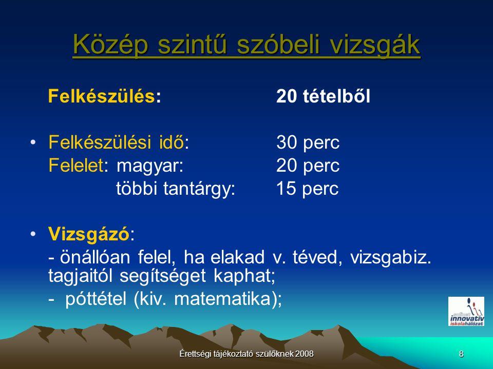 Érettségi tájékoztató szülőknek 20088 Közép szintű szóbeli vizsgák Felkészülés: 20 tételből Felkészülési idő: 30 perc Felelet: magyar: 20 perc többi tantárgy: 15 perc Vizsgázó: - önállóan felel, ha elakad v.