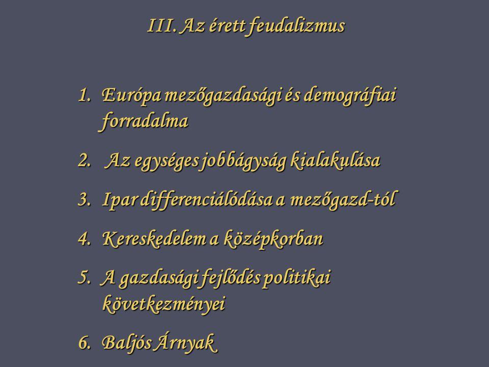 III.Az érett feudalizmus 1.E urópa mezőgazdasági és demográfiai forradalma 2.