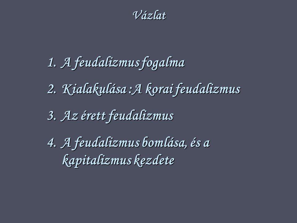 Vázlat 1.A feudalizmus fogalma 2.Kialakulása :A korai feudalizmus 3.Az érett feudalizmus 4.A feudalizmus bomlása, és a kapitalizmus kezdete