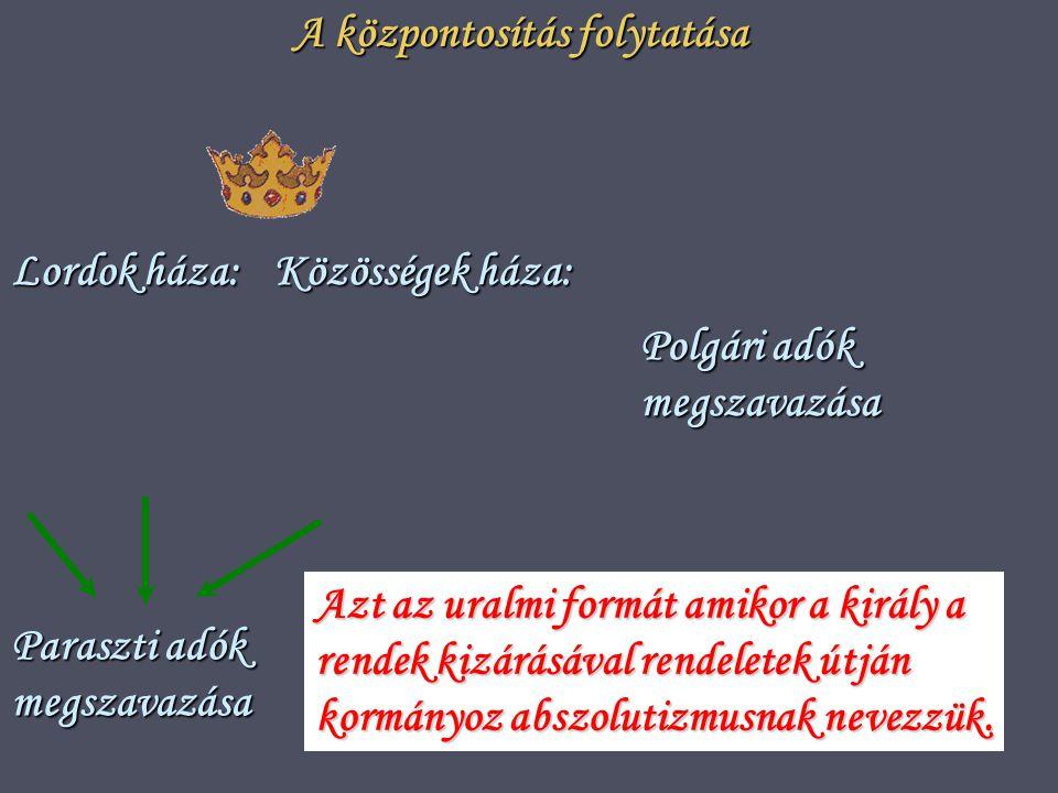A központosítás folytatása Lordok háza: Közösségek háza: Paraszti adók megszavazása Polgári adók megszavazása Azt az uralmi formát amikor a király a rendek kizárásával rendeletek útján kormányoz abszolutizmusnak nevezzük.