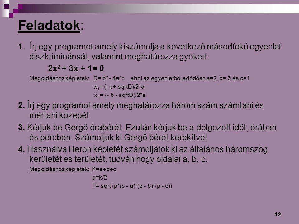 12 Feladatok: 1. Írj egy programot amely kiszámolja a következő másodfokú egyenlet diszkriminánsát, valamint meghatározza gyökeit: 2x 2 + 3x + 1= 0 Me