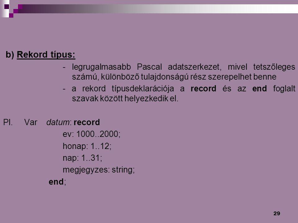 29 b) Rekord típus: - legrugalmasabb Pascal adatszerkezet, mivel tetszőleges számú, különböző tulajdonságú rész szerepelhet benne - a rekord típusdekl