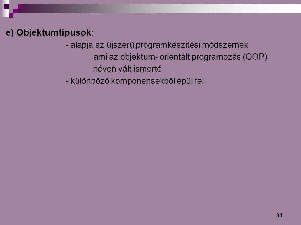 31 e) Objektumtípusok: - alapja az újszerű programkészítési módszernek ami az objektum- orientált programozás (OOP) néven vált ismerté - különböző kom