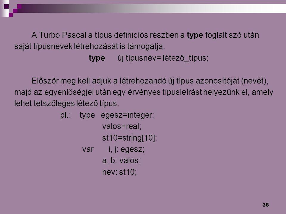 38 A Turbo Pascal a típus definicíós részben a type foglalt szó után saját típusnevek létrehozását is támogatja. type új típusnév= létező_típus; Elősz