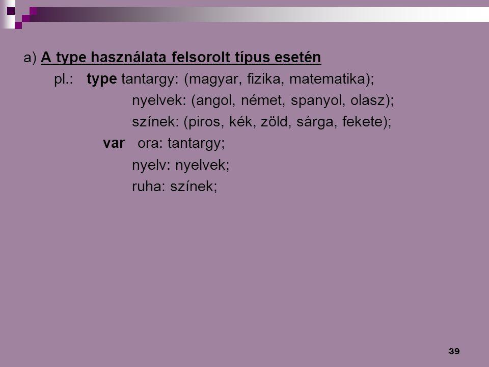 39 a) A type használata felsorolt típus esetén pl.: type tantargy: (magyar, fizika, matematika); nyelvek: (angol, német, spanyol, olasz); színek: (pir