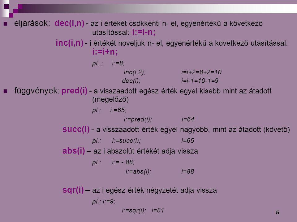 5 eljárások: dec(i,n) - az i értékét csökkenti n- el, egyenértékű a következő utasítással: i:=i-n; inc(i,n) - i értékét növeljük n- el, egyenértékű a