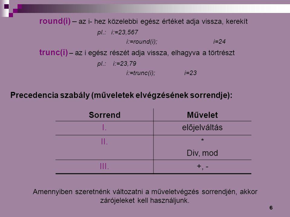 6 round(i) – az i- hez közelebbi egész értéket adja vissza, kerekít pl.: i:=23,567 i:=round(i);i=24 trunc(i) – az i egész részét adja vissza, elhagyva