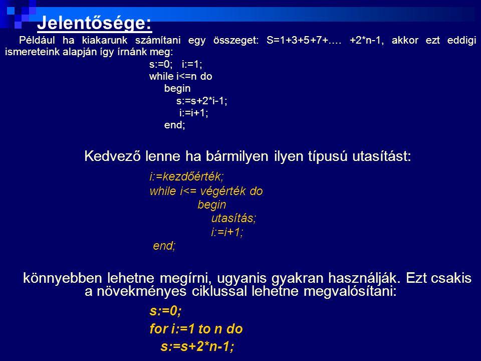 Jelentősége: Például ha kiakarunk számítani egy összeget: S=1+3+5+7+…. +2*n-1, akkor ezt eddigi ismereteink alapján így írnánk meg: s:=0; i:=1; while