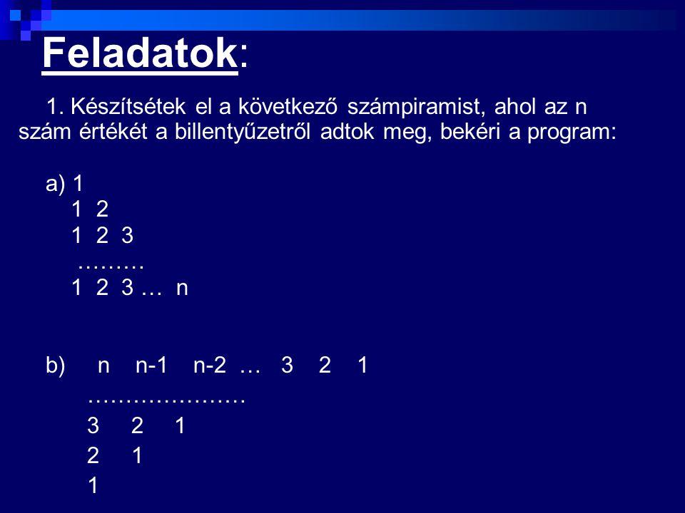 Feladatok: 1. Készítsétek el a következő számpiramist, ahol az n szám értékét a billentyűzetről adtok meg, bekéri a program: a) 1 1 2 1 2 3 ……… 1 2 3
