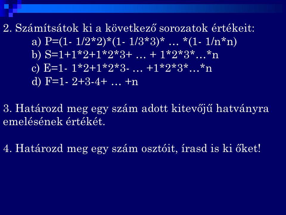 2. Számítsátok ki a következő sorozatok értékeit: a) P=(1- 1/2*2)*(1- 1/3*3)* … *(1- 1/n*n) b) S=1+1*2+1*2*3+ … + 1*2*3*…*n c) E=1- 1*2+1*2*3- … +1*2*