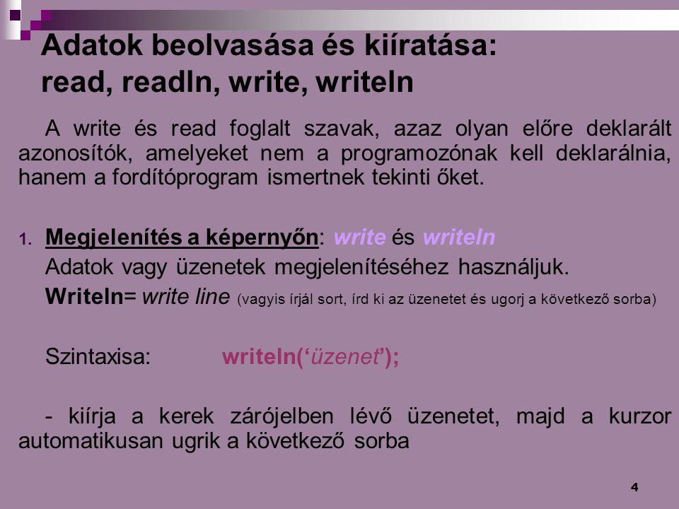 4 Adatok beolvasása és kiíratása: read, readln, write, writeln A write és read foglalt szavak, azaz olyan előre deklarált azonosítók, amelyeket nem a