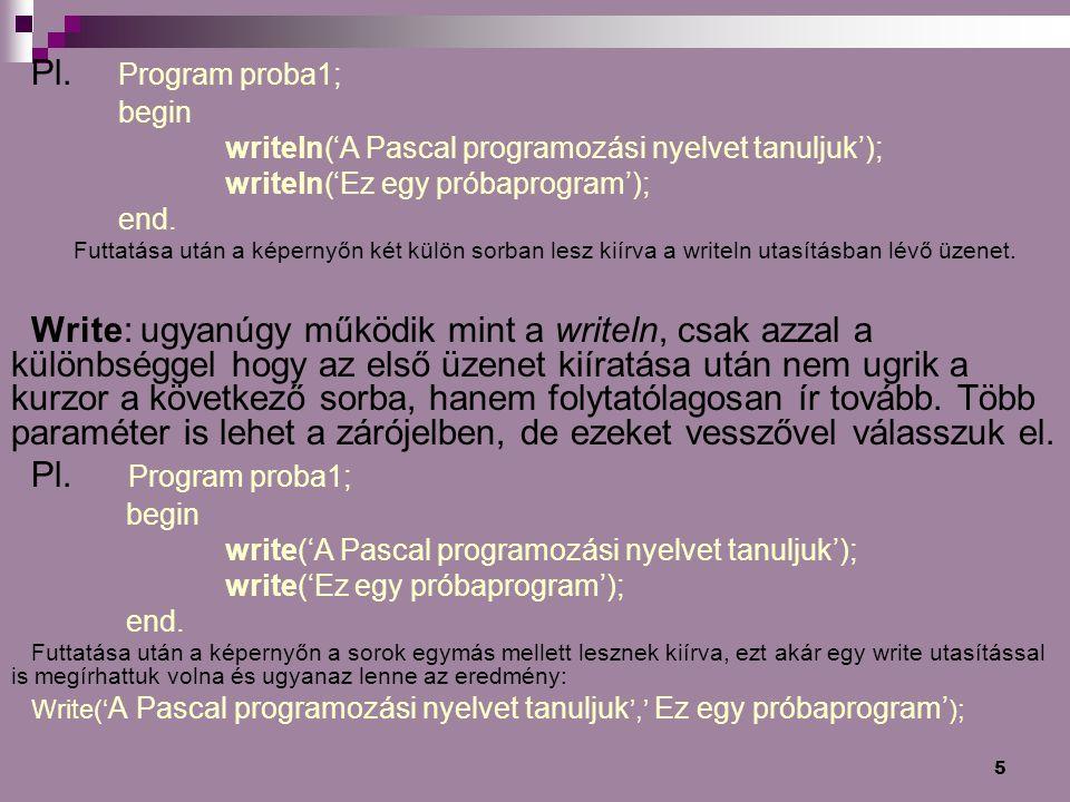 5 Pl. Program proba1; begin writeln('A Pascal programozási nyelvet tanuljuk'); writeln('Ez egy próbaprogram'); end. Futtatása után a képernyőn két kül