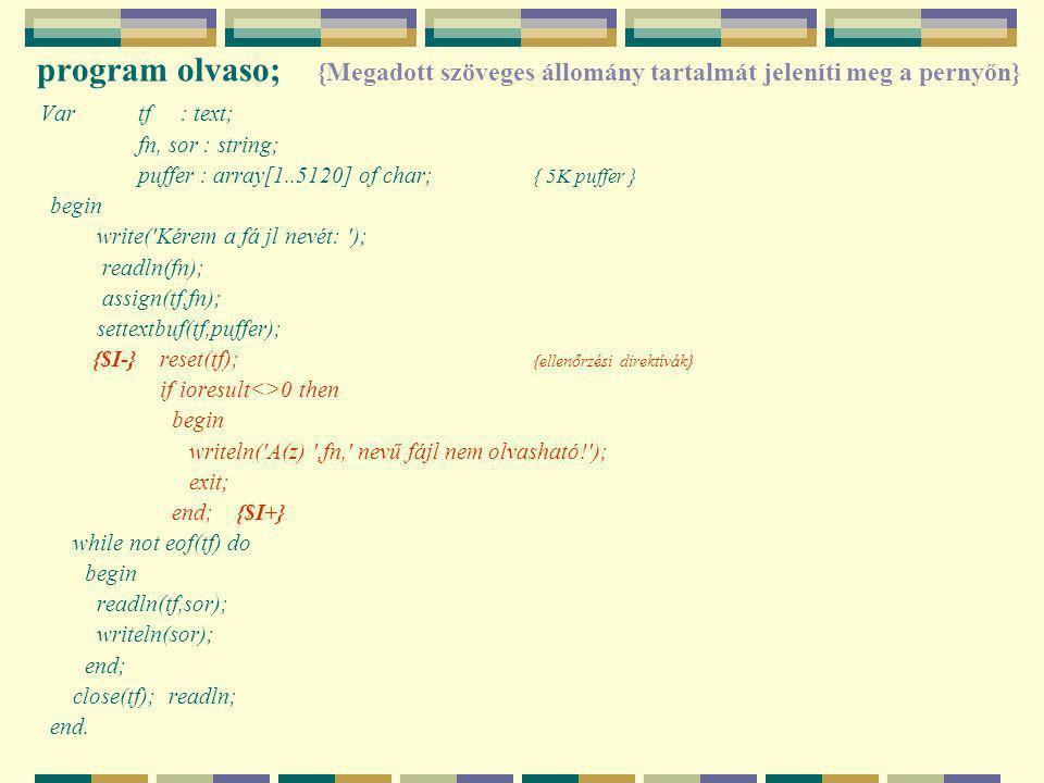 program olvaso; {Megadott szöveges állomány tartalmát jeleníti meg a pernyőn} Var tf : text; fn, sor : string; puffer : array[1..5120] of char; { 5K puffer } begin write( Kérem a fá jl nevét: ); readln(fn); assign(tf,fn); settextbuf(tf,puffer); {$I-} reset(tf); {ellenőrzési direktívák} if ioresult<>0 then begin writeln( A(z) ,fn, nevű fájl nem olvasható! ); exit; end; {$I+} while not eof(tf) do begin readln(tf,sor); writeln(sor); end; close(tf); readln; end.