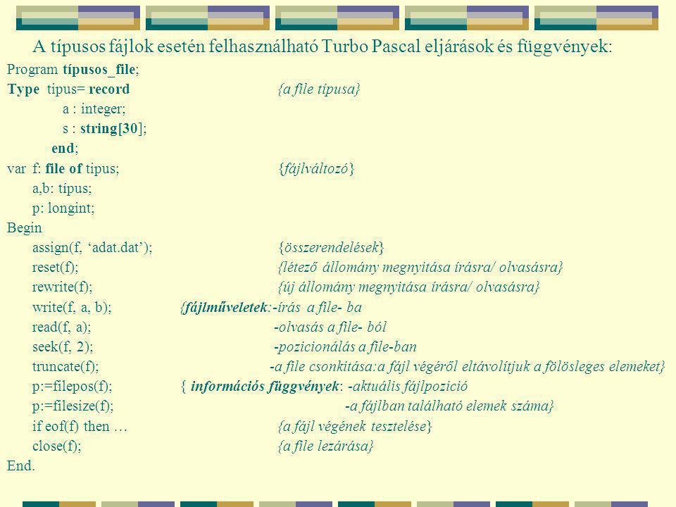 A típusos fájlok esetén felhasználható Turbo Pascal eljárások és függvények: Program típusos_file; Type tipus= record{a file típusa} a : integer; s : string[30]; end; var f: file of tipus;{fájlváltozó} a,b: típus; p: longint; Begin assign(f, 'adat.dat');{összerendelések} reset(f);{létező állomány megnyitása írásra/ olvasásra} rewrite(f);{új állomány megnyitása írásra/ olvasásra} write(f, a, b); {fájlműveletek:-írás a file- ba read(f, a); -olvasás a file- ból seek(f, 2); -pozicionálás a file-ban truncate(f); -a file csonkitása:a fájl végéről eltávolítjuk a fölösleges elemeket} p:=filepos(f); { információs függvények: -aktuális fájlpozició p:=filesize(f);-a fájlban található elemek száma} if eof(f) then …{a fájl végének tesztelése} close(f);{a file lezárása} End.