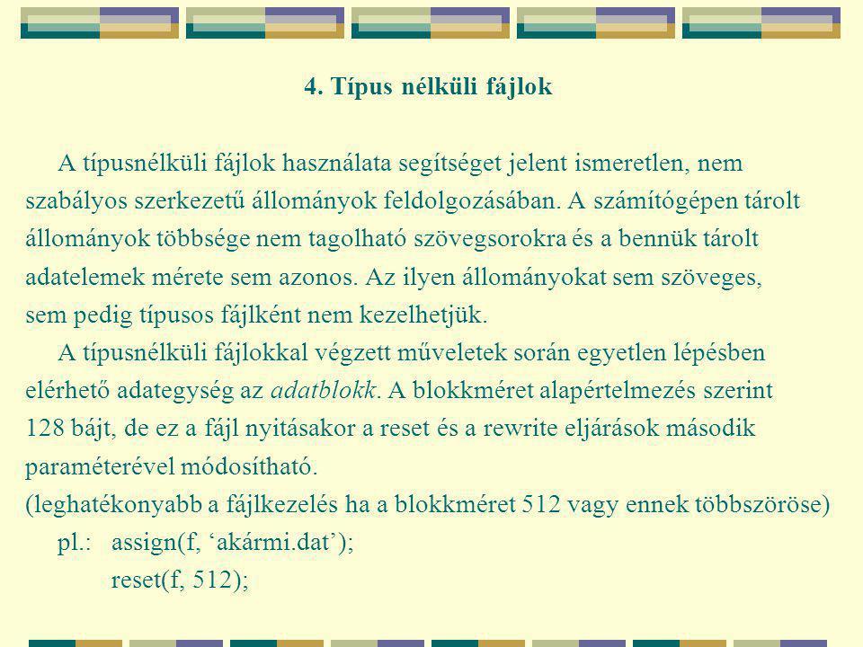 Típusnélküli fájlok kezelése: Program Tipus_nelkuli_file; Const bs= 512;{blokkméret} pm= 4;{a puffer mérete blokkokban} Var f:file;{a fileváltozó} p:longint;{fájlpozició} puf: array[1..pm*bs] of byte;{puffer} nok:word;{sikeres blokkok száma} Begin assign(f, 'fájlnév');{összerendelés} reset(f); {az állomány megnyitása: - létező fájl írásra/olvasásra vagy reset(f, bs); rewrite(f); - új fájl írásra/olvasásra vagy rewrite(f, bs);} blockwrite(f, puf, pm);{fájlműveletek: -blokkok írása a fileba blockwrite(f, puf, pm, nok); blockread(f, puf, pm); -blokkok olvasása a file-ból blockread(f, puf, pm, nok); seek(f, p); -poziciónálás a fileban truncate(f); -a fájl csonkítása} p:=filepos(f);{aktuális fájlpozició} p:=filesize(f);{a fájlban található blokkok száma} if eof(f) then …{a file végének tesztelése} Close(f);{a file lezárása} End.