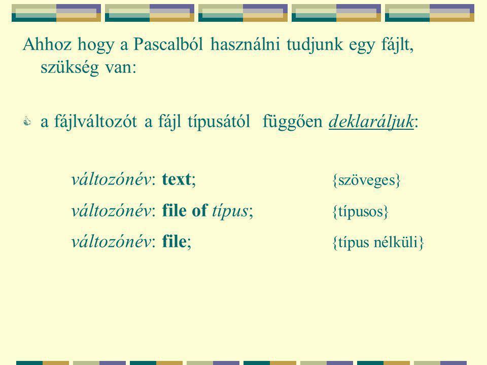 Ahhoz hogy a Pascalból használni tudjunk egy fájlt, szükség van:  a fájlváltozót a fájl típusától függően deklaráljuk: változónév: text; {szöveges} változónév: file of típus; {típusos} változónév: file; {típus nélküli}