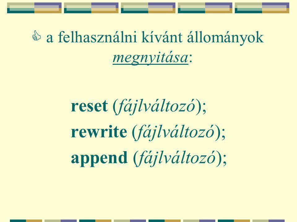  a felhasználni kívánt állományok megnyitása: reset (fájlváltozó); rewrite (fájlváltozó); append (fájlváltozó);