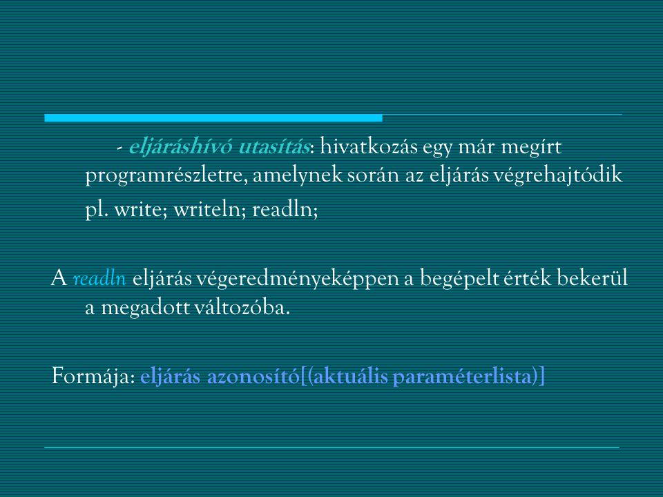 - eljáráshívó utasítás : hivatkozás egy már megírt programrészletre, amelynek során az eljárás végrehajtódik pl.