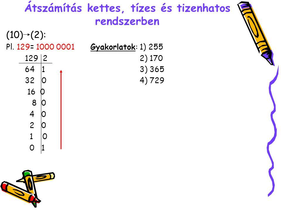 Átszámítás kettes, tízes és tizenhatos rendszerben (10) (2): Pl. 129= 1000 0001Gyakorlatok: 1) 255 129 2 2) 170 64 1 3) 365 32 0 4) 729 16 0 8 0 4 0 2