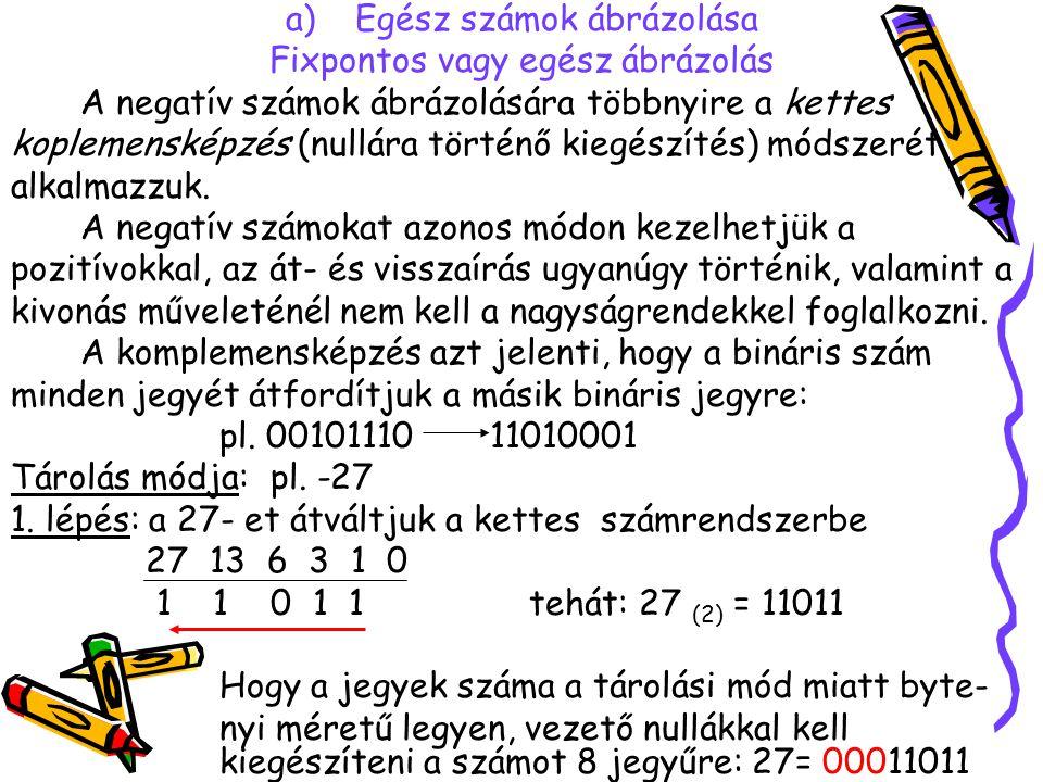 a)Egész számok ábrázolása Fixpontos vagy egész ábrázolás A negatív számok ábrázolására többnyire a kettes koplemensképzés (nullára történő kiegészítés