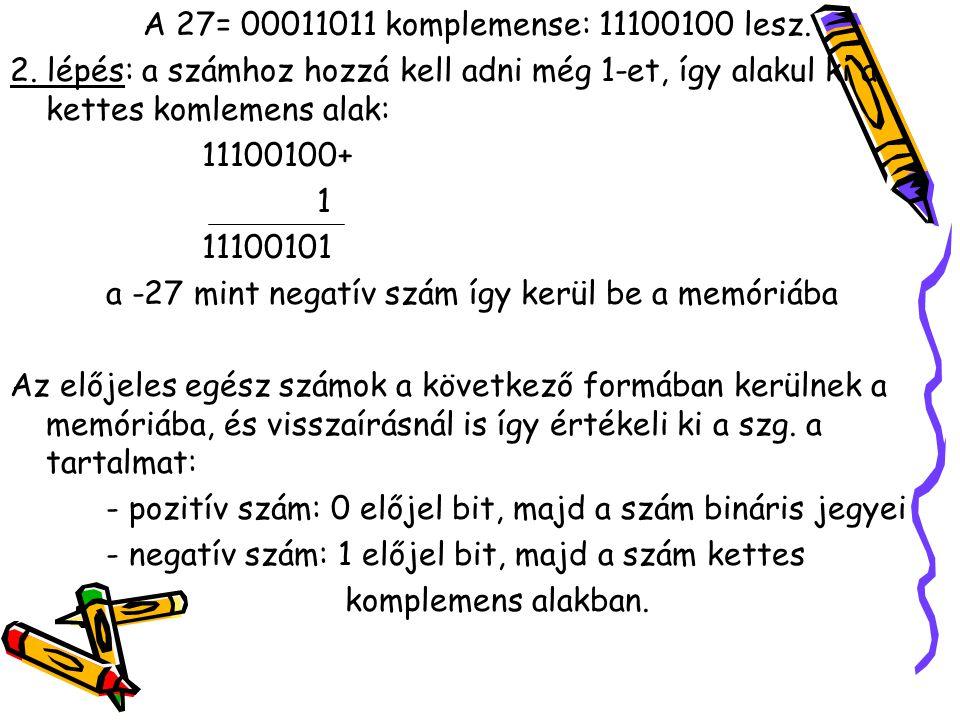 A 27= 00011011 komplemense: 11100100 lesz. 2. lépés: a számhoz hozzá kell adni még 1-et, így alakul ki a kettes komlemens alak: 11100100+ 1 11100101 a