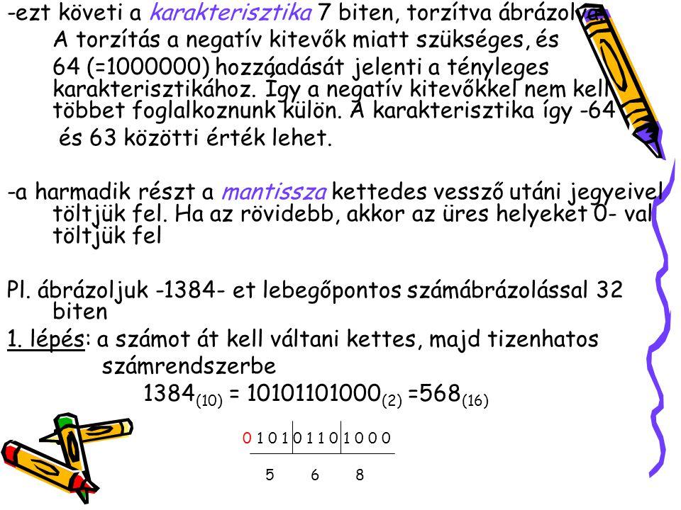 -ezt követi a karakterisztika 7 biten, torzítva ábrázolva. A torzítás a negatív kitevők miatt szükséges, és 64 (=1000000) hozzáadását jelenti a tényle