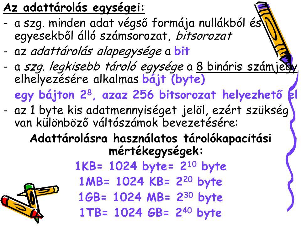 Az adattárolás egységei: -a szg. minden adat végső formája nullákból és egyesekből álló számsorozat, bitsorozat -az adattárolás alapegysége a bit -a s