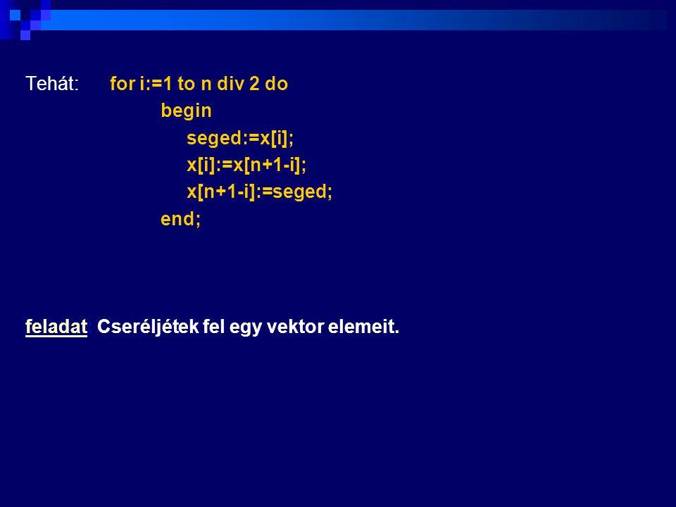 Tehát: for i:=1 to n div 2 do begin seged:=x[i]; x[i]:=x[n+1-i]; x[n+1-i]:=seged; end; feladat: Cseréljétek fel egy vektor elemeit.