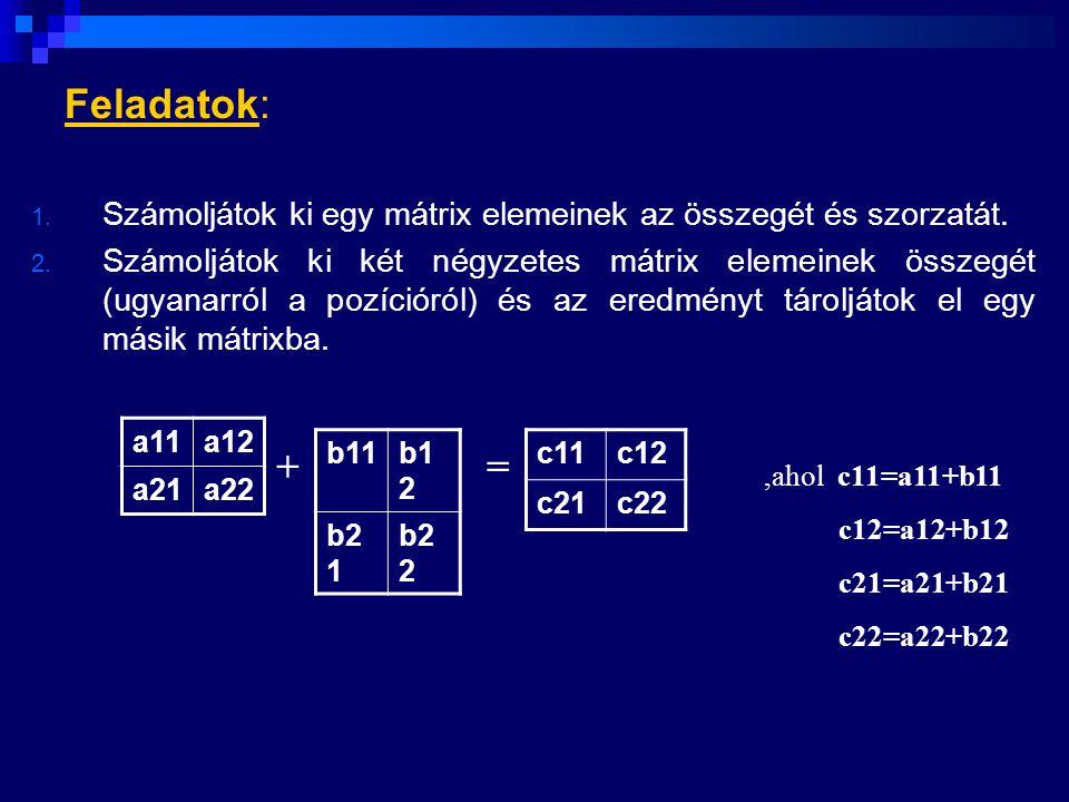 Feladatok: 1. Számoljátok ki egy mátrix elemeinek az összegét és szorzatát. 2. Számoljátok ki két négyzetes mátrix elemeinek összegét (ugyanarról a po