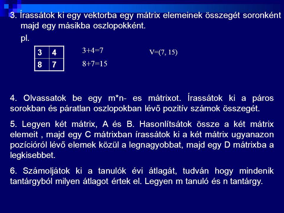 3. Írassátok ki egy vektorba egy mátrix elemeinek összegét soronként majd egy másikba oszlopokként. pl. 34 87 3+4=7 8+7=15 V=(7, 15) 4. Olvassatok be