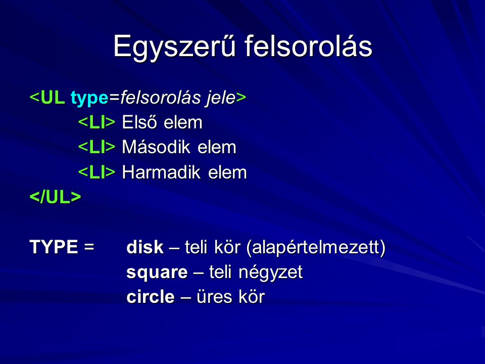 Egyszerű felsorolás Első elem Első elem Második elem Második elem Harmadik elem Harmadik elem</UL> TYPE = disk – teli kör (alapértelmezett) square – teli négyzet circle – üres kör