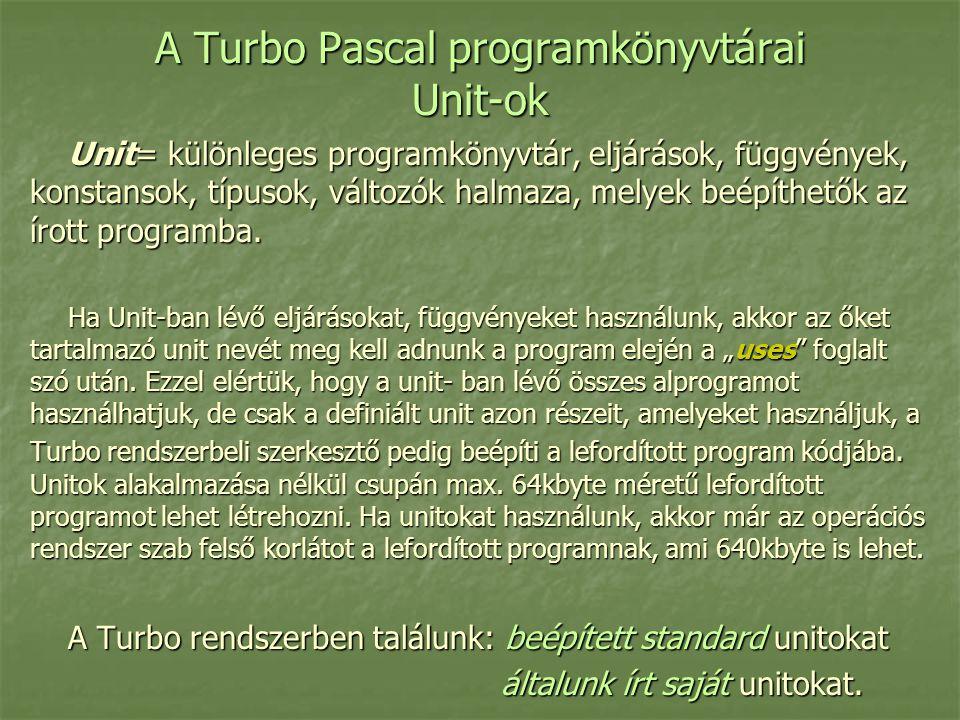 A Turbo Pascal programkönyvtárai Unit-ok Unit= különleges programkönyvtár, eljárások, függvények, konstansok, típusok, változók halmaza, melyek beépíthetők az írott programba.