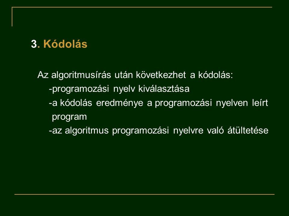 3. Kódolás Az algoritmusírás után következhet a kódolás: -programozási nyelv kiválasztása -a kódolás eredménye a programozási nyelven leírt program -a