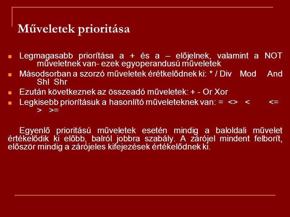 Műveletek prioritása Legmagasabb priorítása a + és a – előjelnek, valamint a NOT műveletnek van- ezek egyoperandusú műveletek Másodsorban a szorzó műveletek érétkelődnek ki: * / Div Mod And Shl Shr Ezután következnek az összeadó műveletek: + - Or Xor Legkisebb priorításuk a hasonlító műveleteknek van: = <> >= Egyenlő prioritású műveletek esetén mindig a baloldali művelet értékelődik ki előbb, balról jobbra szabály.
