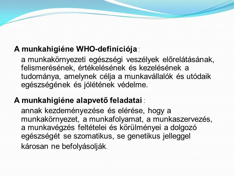 A munkahigiéne WHO-definíciója : a munkakörnyezeti egészségi veszélyek előrelátásának, felismerésének, értékelésének és kezelésének a tudománya, amelynek célja a munkavállalók és utódaik egészségének és jólétének védelme.