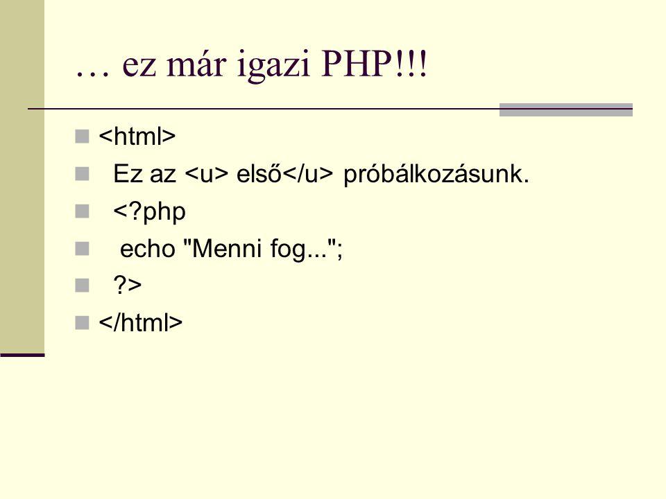 … ez már igazi PHP!!! Ez az első próbálkozásunk. <?php echo