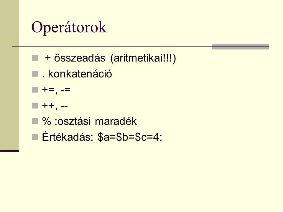 Operátorok + összeadás (aritmetikai!!!). konkatenáció +=, -= ++, -- % :osztási maradék Értékadás: $a=$b=$c=4;