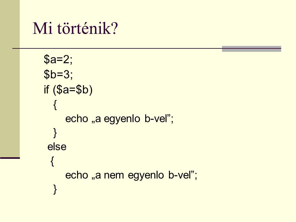"""Mi történik? $a=2; $b=3; if ($a=$b) { echo """"a egyenlo b-vel""""; } else { echo """"a nem egyenlo b-vel""""; }"""