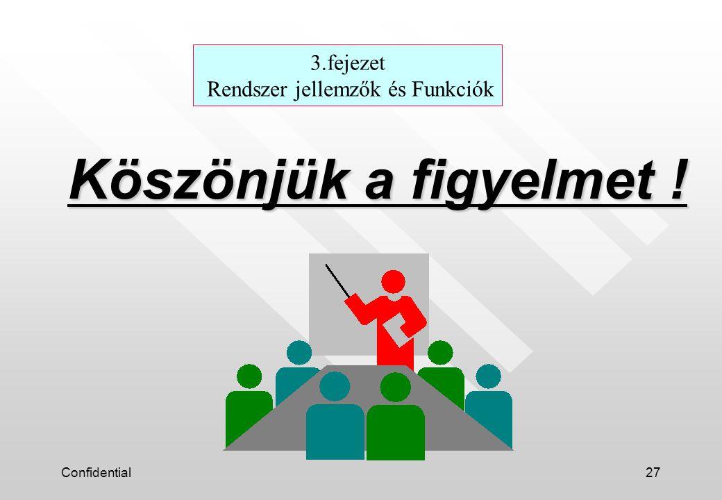 Confidential27 Köszönjük a figyelmet ! 3.fejezet Rendszer jellemzők és Funkciók
