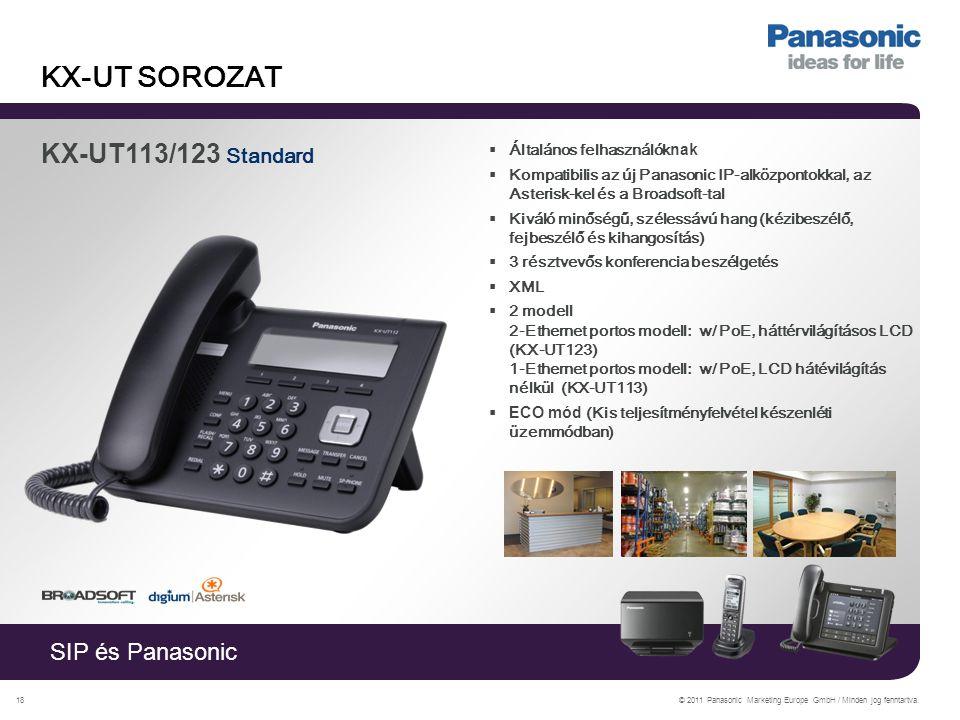SIP és Panasonic © 2011 Panasonic Marketing Europe GmbH / Minden jog fenntartva.18 KX-UT SOROZAT KX-UT113/123 Standard  Általános felhasználók nak  Kompatibilis az új Panasonic IP-alközpontokkal, az Asterisk-kel és a Broadsoft-tal  Kiváló minőségű, szélessávú hang (kézibeszélő, fejbeszélő és kihangosítás)  3 résztvevős konferencia beszélgetés  XML  2 modell 2-Ethernet portos modell: w/ PoE, háttérvilágításos LCD (KX-UT123) 1-Ethernet portos modell: w/ PoE, LCD hátévilágítás nélkül (KX-UT113)  ECO mód (Kis teljesítményfelvétel készenléti üzemmódban)