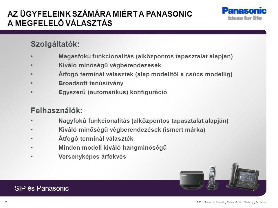 SIP és Panasonic © 2011 Panasonic Marketing Europe GmbH / Minden jog fenntartva.23 AZ ÜGYFELEINK SZÁMÁRA MIÉRT A PANASONIC A MEGFELELŐ VÁLASZTÁS Szolgáltatók: Magasfokú funkcionalitás (alközpontos tapasztalat alapján) Kiváló minőségű végberendezések Átfogó terminál választék (alap modelltől a csúcs modellig) Broadsoft tanúsítvány Egyszerű (automatikus) konfiguráció Felhasználók: Nagyfokú funkcionalitás (alközpontos tapasztalat alapján) Kiváló minőségű végberendezések (ismert márka) Átfogó terminál választék Minden modell kiváló hangminőségű Versenyképes árfekvés