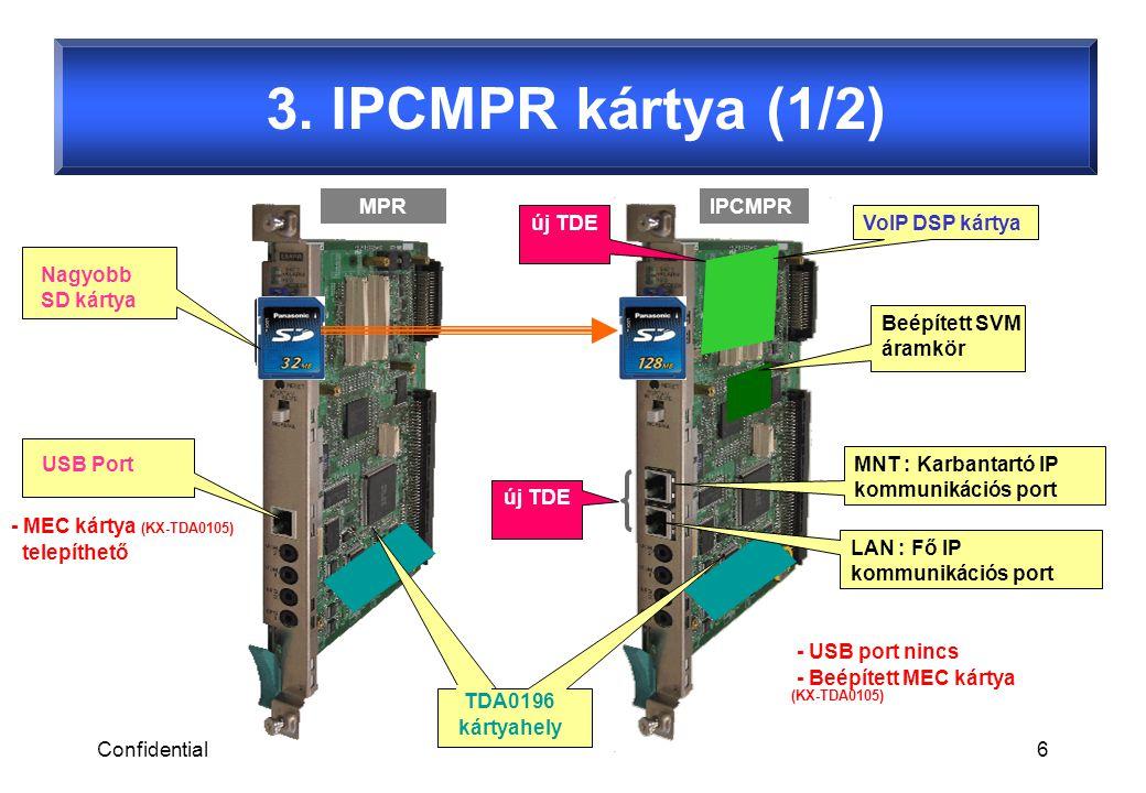 Confidential6 Beépített SVM áramkör MNT : Karbantartó IP kommunikációs port USB Port MPRIPCMPR - MEC kártya (KX-TDA0105) telepíthető - USB port nincs - Beépített MEC kártya (KX-TDA0105) új TDE VoIP DSP kártya TDA0196 kártyahely Nagyobb SD kártya LAN : Fő IP kommunikációs port 3.